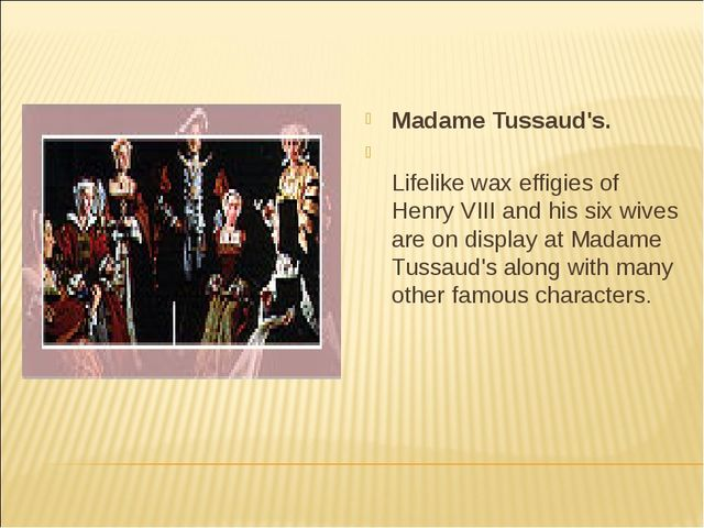 Madame Tussaud's. Lifelike wax effigies of Henry VIII and his six wives are o...