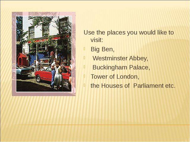 Use the places you would like to visit: Big Ben, Westminster Abbey, Buckingha...