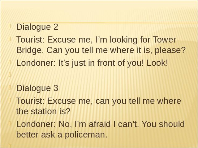 Dialogue 2 Tourist: Excuse me, I'm looking for Tower Bridge. Can you tell me...
