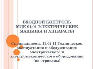 ВХОДНОЙ КОНТРОЛЬ МДК 01.01 ЭЛЕКТРИЧЕСКИЕ МАШИНЫ И АППАРАТЫ Специальность 13.0