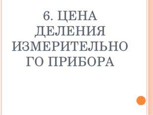 6. ЦЕНА ДЕЛЕНИЯ ИЗМЕРИТЕЛЬНОГО ПРИБОРА