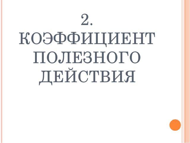 2. КОЭФФИЦИЕНТ ПОЛЕЗНОГО ДЕЙСТВИЯ