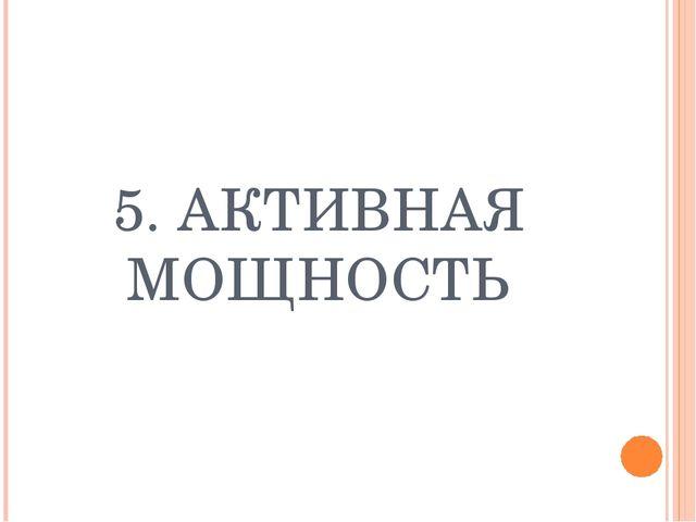 5. АКТИВНАЯ МОЩНОСТЬ