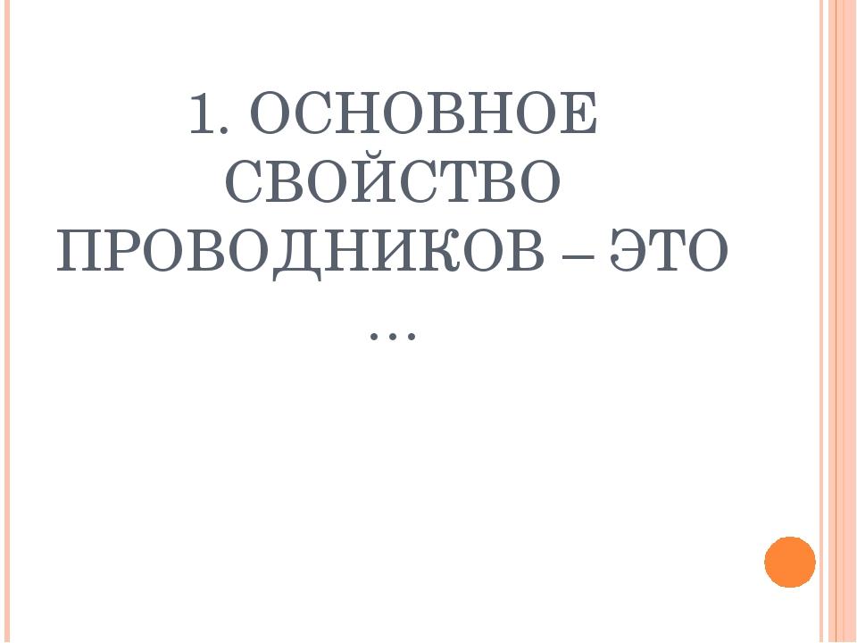 1. ОСНОВНОЕ СВОЙСТВО ПРОВОДНИКОВ – ЭТО …