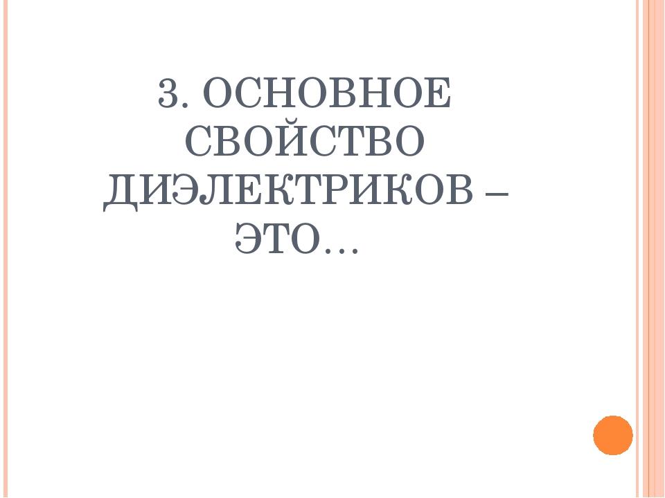 3. ОСНОВНОЕ СВОЙСТВО ДИЭЛЕКТРИКОВ – ЭТО…