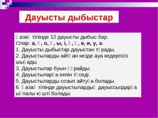 Дауысты дыбыстар Қазақ тілінде 12 дауысты дыбыс бар. Олар: а, ә, о, ө, ы, і,
