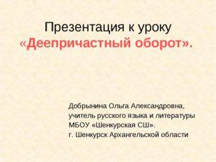 Презентация к уроку «Деепричастный оборот». Добрынина Ольга Александровна, уч