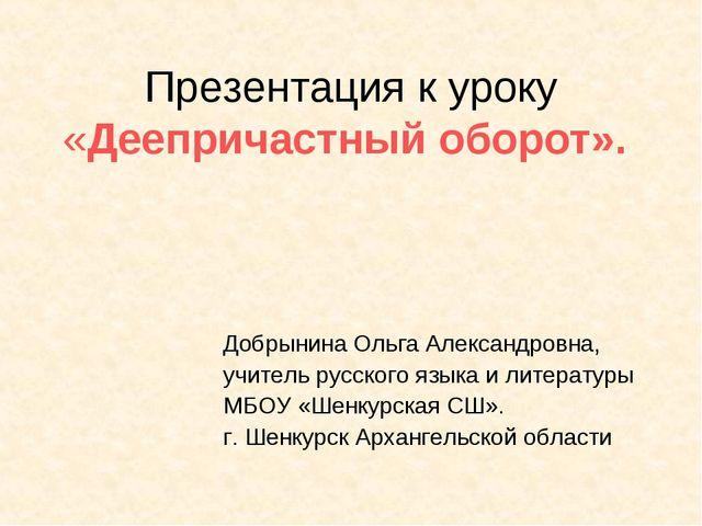 Презентация к уроку «Деепричастный оборот». Добрынина Ольга Александровна, уч...