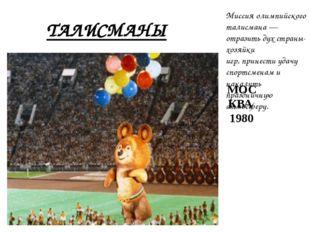 ТАЛИСМАНЫ МОСКВА 1980 Миссия олимпийского талисмана— отразить дух страны-хоз