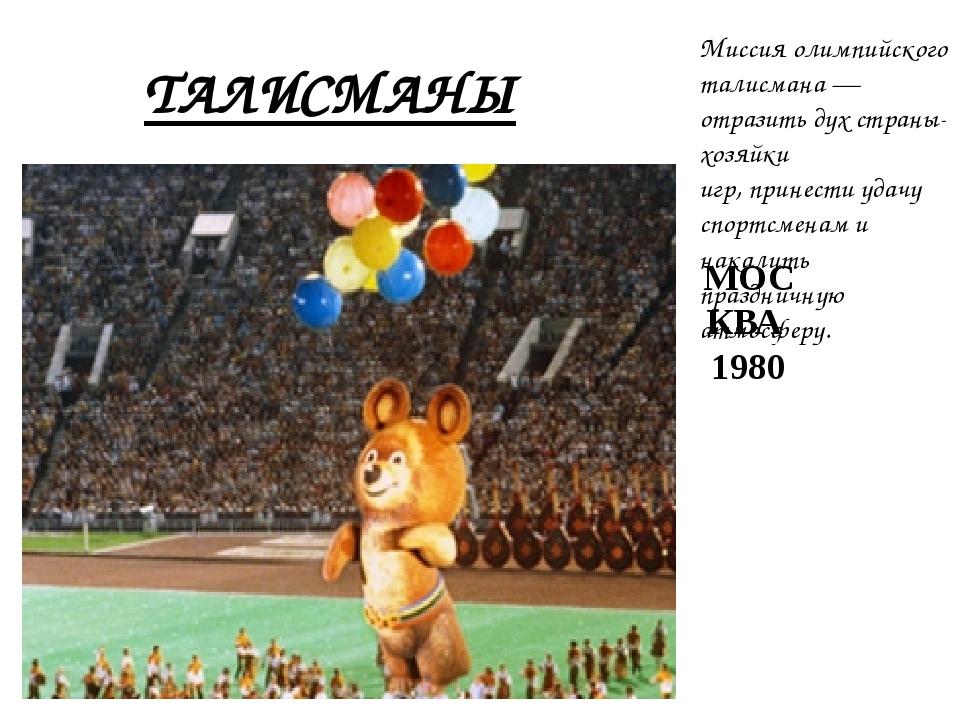 ТАЛИСМАНЫ МОСКВА 1980 Миссия олимпийского талисмана— отразить дух страны-хоз...