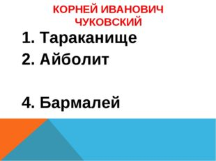 КОРНЕЙ ИВАНОВИЧ ЧУКОВСКИЙ 1. Тараканище 2. Айболит 4. Бармалей