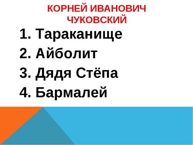КОРНЕЙ ИВАНОВИЧ ЧУКОВСКИЙ 1. Тараканище 2. Айболит 3. Дядя Стёпа 4. Бармалей