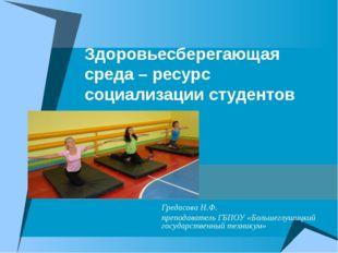 Здоровьесберегающая среда – ресурс социализации студентов Гредасова Н.Ф. преп