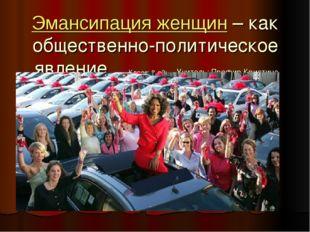 Эмансипация женщин – как общественно-политическое явление Класс: 8-ой; Учител