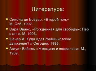 Литература: Симона де Бовуар. «Второй пол.» М.,Спб.,1997. Сара Эванс. «Рожден