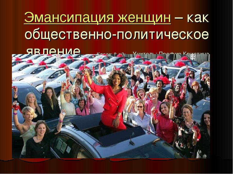 Эмансипация женщин – как общественно-политическое явление Класс: 8-ой; Учител...