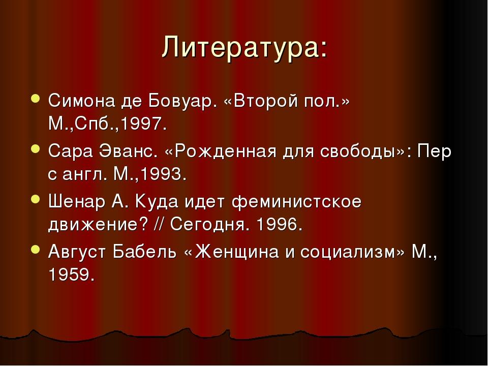 Литература: Симона де Бовуар. «Второй пол.» М.,Спб.,1997. Сара Эванс. «Рожден...