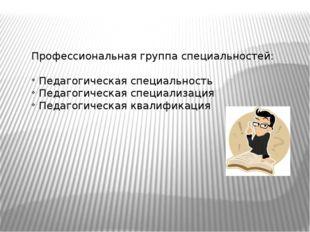 Профессиональная группа специальностей: Педагогическая специальность Педагоги