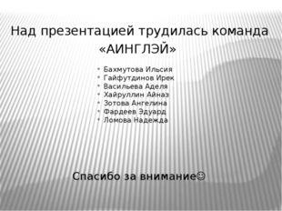 Над презентацией трудилась команда «АИНГЛЭЙ» Бахмутова Ильсия Гайфутдинов Ире