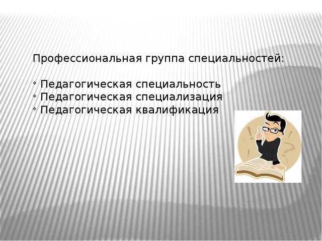 Профессиональная группа специальностей: Педагогическая специальность Педагоги...