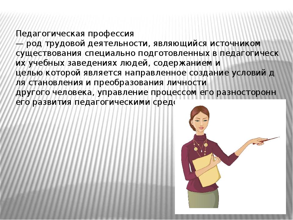 Педагогическая профессия —родтрудовойдеятельности,являющийсяисточником с...