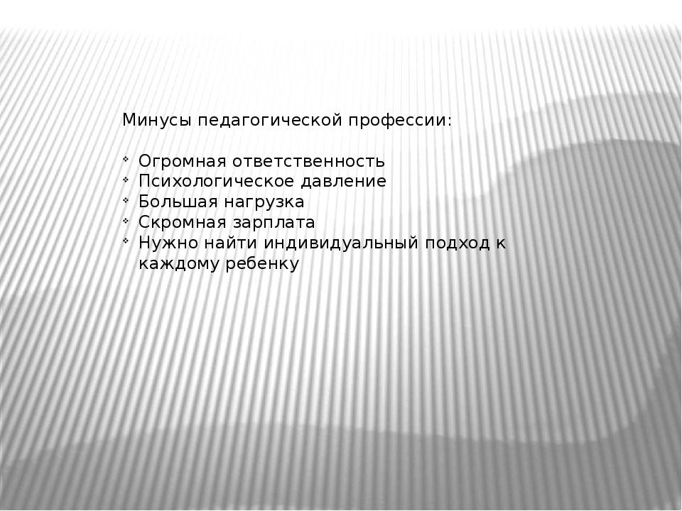 Минусы педагогической профессии: Огромная ответственность Психологическое дав...