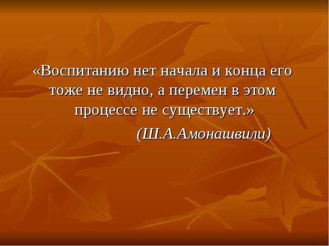 «Воспитанию нет начала и конца его тоже не видно, а перемен в этом процессе...