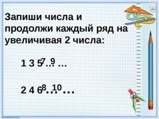 Запиши числа и продолжи каждый ряд на увеличивая 2 числа: 1 3 5 … … 2 4 6 … …
