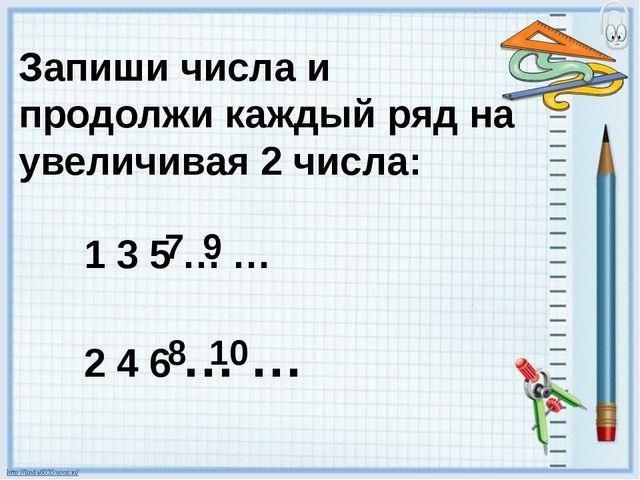 Запиши числа и продолжи каждый ряд на увеличивая 2 числа: 1 3 5 … … 2 4 6 … …...