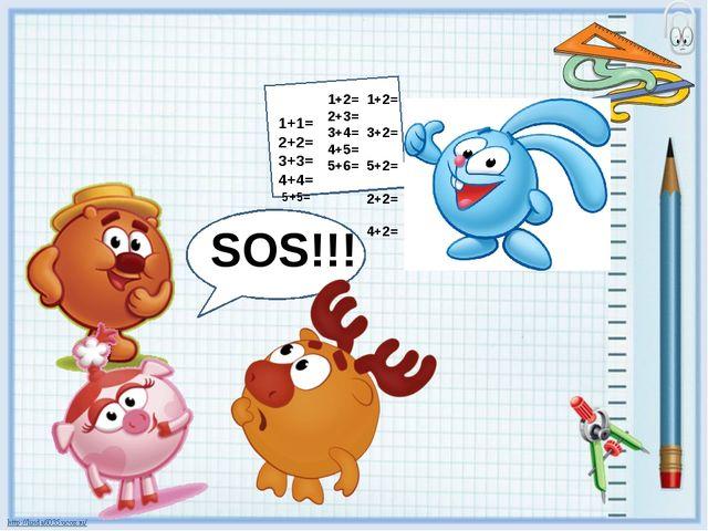 1+1= 2+2= 3+3= 4+4= 5+5= SOS!!! 1+2= 2+3= 3+4= 4+5= 5+6= 1+2= 3+2= 5+2= 2+2=...