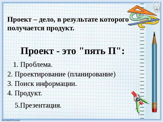 """Проект - это """"пять П"""": 1. Проблема. 2. Проектирование (планирование) 3. Поиск..."""