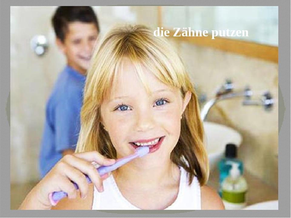 die Zähne putzen
