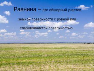 Равнина – это обширный участок земной поверхности с ровной или слабоволнистой