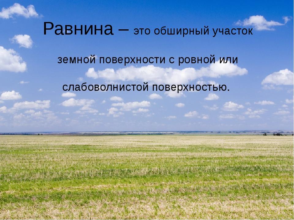 Равнина – это обширный участок земной поверхности с ровной или слабоволнистой...
