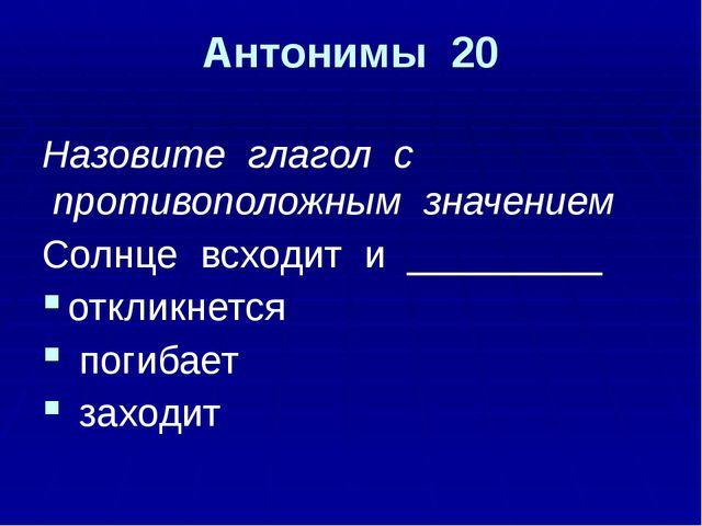 Антонимы 20 заходит