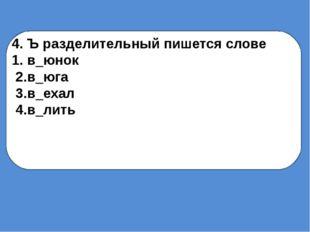 4. Ъ разделительный пишется слове 1.в_юнок 2.в_юга 3.в_ехал 4.в_лить