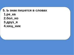 5. Ь знак пишется в словах 1.ре_ка 2.бол_но 3.друз_я 4.хищ_ник
