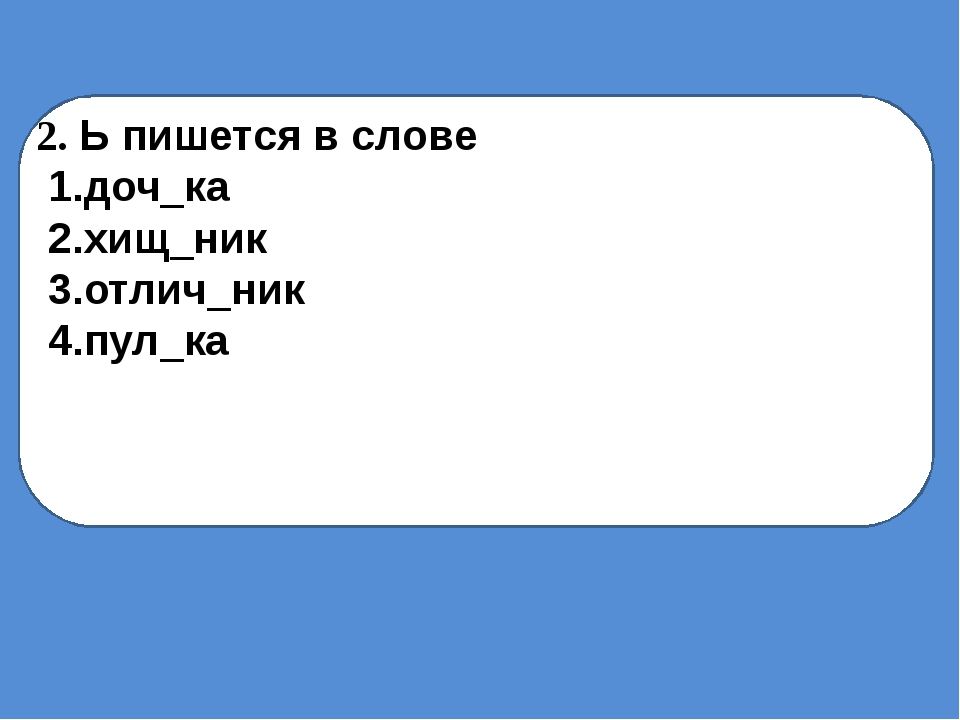 2. Ь пишется в слове 1.доч_ка 2.хищ_ник 3.отлич_ник 4.пул_ка