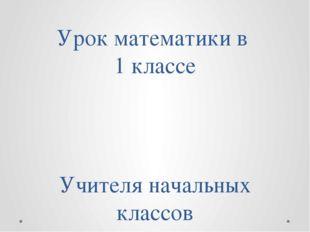 Урок математики в 1 классе Учителя начальных классов Екатерины Николаевны Нов