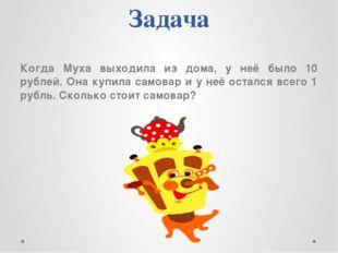 Задача Когда Муха выходила из дома, у неё было 10 рублей. Она купила самовар