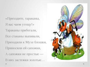 «Приходите, тараканы, Я вас чаем угощу!» Тараканы прибегали, Все стаканы выпи