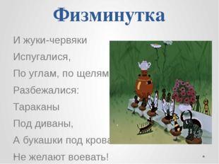 Физминутка И жуки-червяки Испугалися, По углам, по щелям Разбежалися: Таракан
