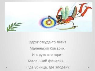 Вдруг откуда-то летит Маленький Комарик, И в руке его горит Маленький фонари