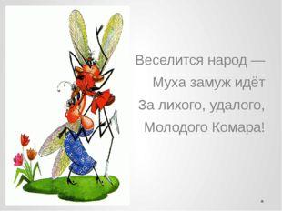Веселится народ — Муха замуж идёт За лихого, удалого, Молодого Комара!