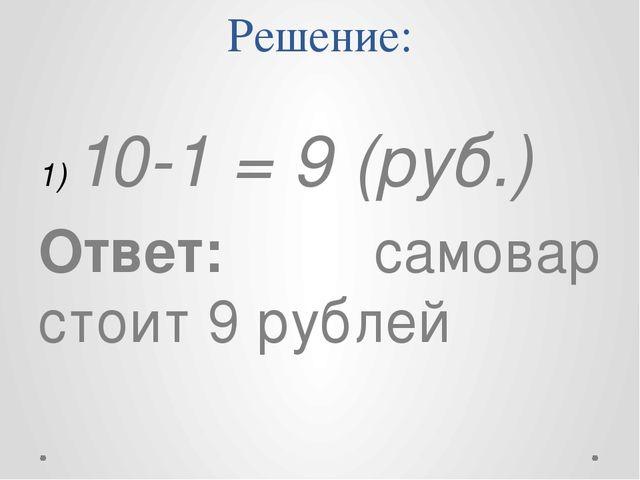 Решение: 10-1 = 9 (руб.) Ответ: самовар стоит 9 рублей