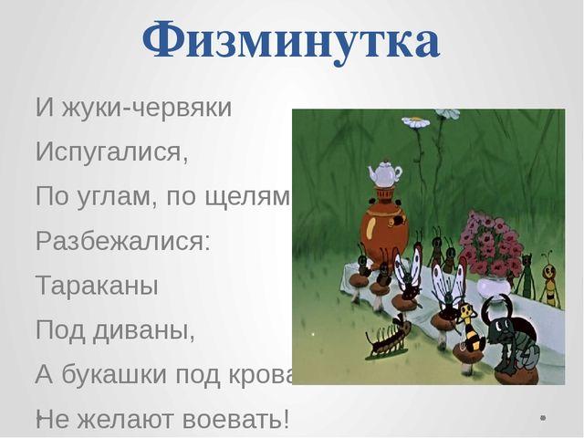 Физминутка И жуки-червяки Испугалися, По углам, по щелям Разбежалися: Таракан...