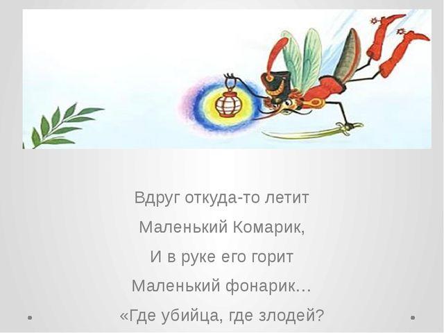 Вдруг откуда-то летит Маленький Комарик, И в руке его горит Маленький фонари...