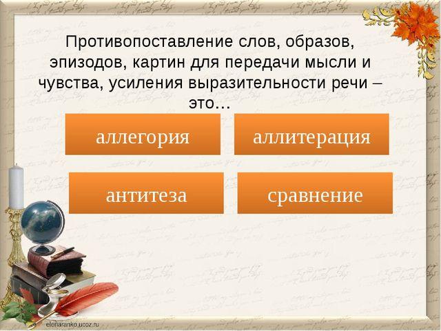 антитеза аллегория Противопоставление слов, образов, эпизодов, картин для пер...