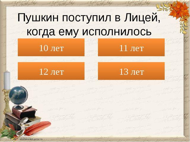 12 лет Пушкин поступил в Лицей, когда ему исполнилось 10 лет 11 лет 13 лет
