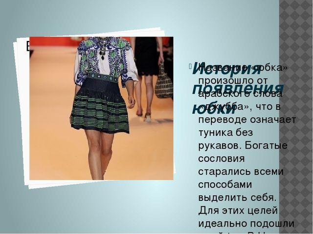 История появления юбки Название «юбка» произошло от арабского слова «джубба»,...